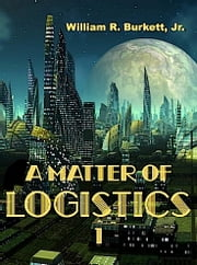 A Matter of Logistics - Volume I ebook by William R. Burkett, Jr.