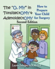 "The ""Oh, MY"" in Tonsillectomy and Adenoidectomy: How to Prepare Your Child for Surgery ebook by Laurie Zelinger"