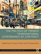 The Politics of Private Transnational Governance by Contract ebook by A. Claire Cutler, Thomas Dietz