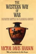The Western Way of War - Infantry Battle in Classical Greece ebook by Victor Davis Hanson
