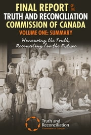Final Report of the Truth and Reconciliation Commission of Canada, Volume One: Summary - Honouring the Truth, Reconciling for the Future ebook by Truth and Reconcilation Commision of Can