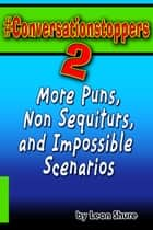 #Conversationstoppers 2: More Puns, Non Sequiturs, and Impossible Scenarios ebook by Leon Shure