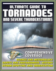 21st Century Ultimate Guide to Tornadoes and Severe Thunderstorms: Forecasting, Meteorology, Safety and Preparedness, Tornado History, Storm Spotting and Observation, Disaster Health Problems ebook by Progressive Management