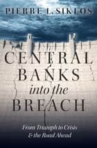 Central Banks into the Breach - From Triumph to Crisis and the Road Ahead ebook by Pierre L. Siklos