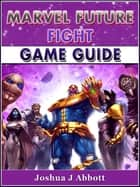 Marvel Future Fight Game Guide ebook by Joshua J Abbott