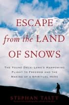 Escape from the Land of Snows - The Young Dalai Lama's Harrowing Flight to Freedom and the Making of a Spiritual Hero ebook by Stephan Talty