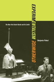 Experimentalism Otherwise - The New York Avant-Garde and Its Limits ebook by Benjamin Piekut