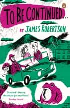 To Be Continued ebook by James Robertson