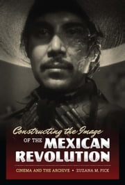 Constructing the Image of the Mexican Revolution - Cinema and the Archive ebook by Zuzana M. Pick