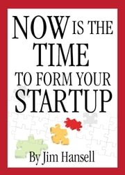 Now Is The Time to Form Your Startup ebook by Jim Hansell