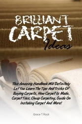 Brilliant Carpet Ideas - This Amazing Handbook Will Definitely Let You Learn The Tips And Tricks Of Buying Carpets, How Carpet Is Made, Carpet Tiles, Cheap Carpeting, Guide On Installing Carpet And More! ebook by Grace T. Rock