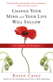 Change Your Mind and Your Life Will Follow: 12 Simple Principles - 12 Simple Principles ebook by Karen Casey