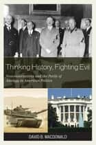 Thinking History, Fighting Evil - Neoconservatives and the Perils of Analogy in American Politics ebook by David B. MacDonald