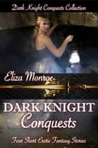 Dark Knight Conquests: Collection - Dark Knight Conquests Erotic Fantasy ebook by Eliza Monroe