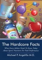 The Hardcore Facts - What Every Athlete Needs to Know Today About Sports Nutrition for Peak Performance ebook by Michael P. Angelillo