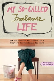 My So-Called Freelance Life - How to Survive and Thrive as a Creative Professional for Hire ebook by Michelle Goodman