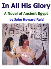 In All His Glory: A Novel of Ancient Egypt ebook by John Howard Reid