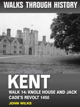 Walks Through History: Kent. Walk 14. Knole House and Jack Cade's revolt 1450 (6 miles) ebook by John Wilks