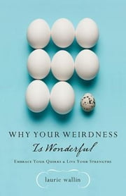 Why Your Weirdness Is Wonderful - Embrace Your Quirks and Live Your Strengths ebook by Laurie Wallin