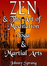 Zen and The Art of Meditation Yoga, and Martial Arts ebook by Johnny Sprang
