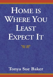 Home Is Where You Least Expect It ebook by Tonya Sue Baker