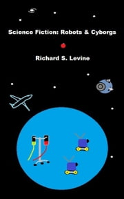 Science Fiction: Robots & Cyborgs ebook by Richard S. Levine