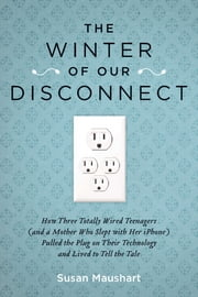 The Winter of Our Disconnect - How Three Totally Wired Teenagers (and a Mother Who Slept with Her iPhone)Pulled the Plug on Their Technology and Lived to Tell the Tale ebook by Susan Maushart