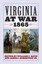 Virginia at War, 1865 ebook by William C. Davis, James I. Robertson Jr.