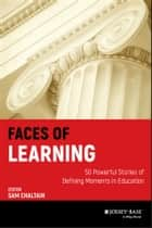 Faces of Learning - 50 Powerful Stories of Defining Moments in Education eBook by Sam Chaltain