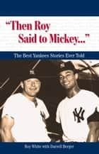 """Then Roy Said to Mickey. . ."" ebook by Roy White,Darrell Berger"