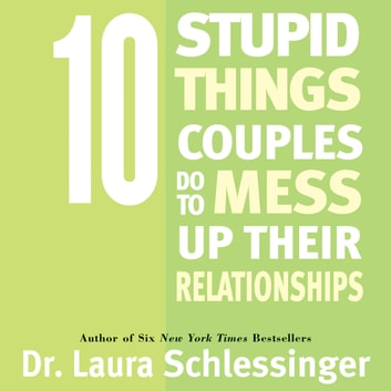Ten Stupid Things Couples Do To Mess Up Their Relationships audiobook by Dr. Laura Schlessinger
