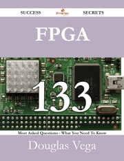 FPGA 133 Success Secrets - 133 Most Asked Questions On FPGA - What You Need To Know ebook by Douglas Vega