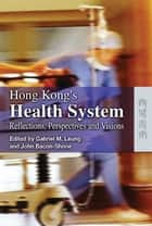 Hong Kong's Health System - Reflections, Perspectives and Visions ebook by Gabriel M. Leung, John Bacon-Shone