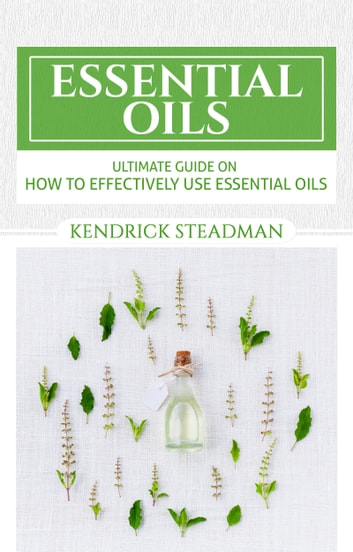 Ultimate Guide to Essential Oil Uses - Cure all your minor aliments ebook by Kendrick Steadman