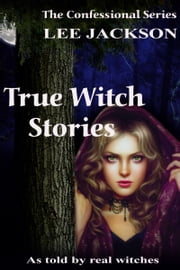 True Witch Stories: As Told by Real Witches ebook by Lee Jackson