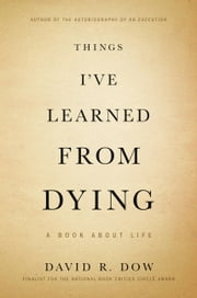 Things I've Learned from Dying - A Book About Life ebook by David R. Dow