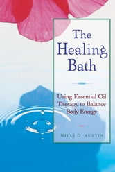 The Healing Bath: Using Essential Oil Therapy to Balance Body Energy - Using Essential Oil Therapy to Balance Body Energy ebook by Milli D. Austin
