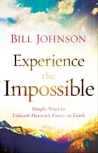 Experience the Impossible - Simple Ways to Unleash Heaven's Power on Earth eBook by Bill Johnson