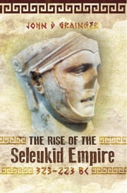 The Rise of the Seleukid Empire (323-223 BC) - Seleukos I to Seleukos III ebook by John D. Grainger