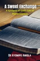 A Sweet Exchange: A Synopsis of God's Gift of Righteousness ebook by Ayomipo Amiola