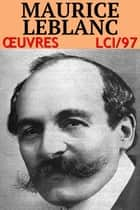 Maurice Leblanc - Oeuvres - lci-97 (40 titres) ebook by Maurice Leblanc