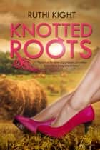 Knotted Roots ebook by Ruthi Kight