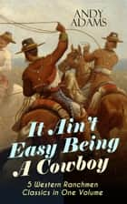 It Ain't Easy Being A Cowboy – 5 Western Ranchmen Classics in One Volume - What it Means to be A Real Cowboy in the American Wild West - Including The Outlet, Reed Anthony Cowman & The Wells Brothers ebook by Andy Adams