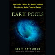 Dark Pools - The Rise of the Machine Traders and the Rigging of the U.S. Stock Market audiobook by Scott Patterson