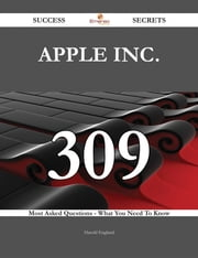 Apple Inc. 309 Success Secrets - 309 Most Asked Questions On Apple Inc. - What You Need To Know ebook by Harold England