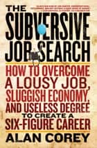 The Subversive Job Search - How to Overcome a Lousy Job, Sluggish Economy, and Useless Degree to Create a Six-Figure Career ebook by Alan Corey