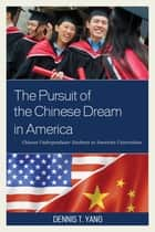 The Pursuit of the Chinese Dream in America ebook by Dennis T. Yang