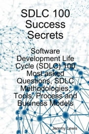 SDLC 100 Success Secrets - Software Development Life Cycle (SDLC) 100 Most asked Questions, SDLC Methodologies, Tools, Process and Business Models ebook by Jeremy Lewis
