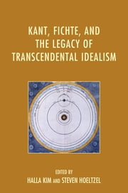 Kant, Fichte, and the Legacy of Transcendental Idealism ebook by Halla Kim,Steven Hoeltzel,Daniel Breazeale,Benjamin D. Crowe,Jeffrey Edwards,Yukio Irie,Tom Rockmore,Christian Tewes,Michael Vater,Günter Zöller