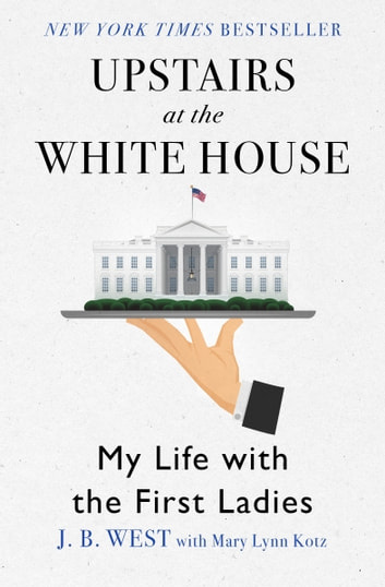 Upstairs at the White House - My Life with the First Ladies ebook by J. B. West,Mary Lynn Kotz